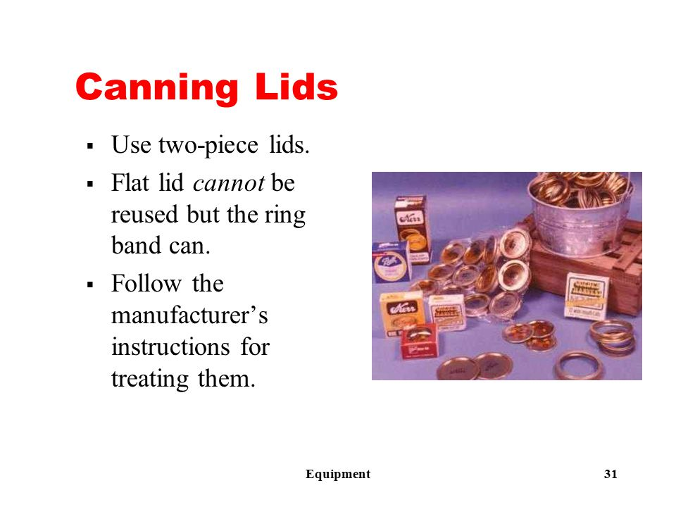 Equipment 31 Canning Lids  Use two-piece lids.  Flat lid cannot be reused but the ring band can.  Follow the manufacturer's instructions for treati