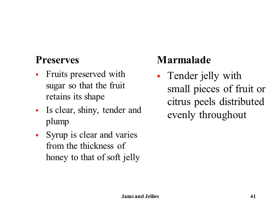 Jams and Jellies 41 Preserves  Fruits preserved with sugar so that the fruit retains its shape  Is clear, shiny, tender and plump  Syrup is clear a
