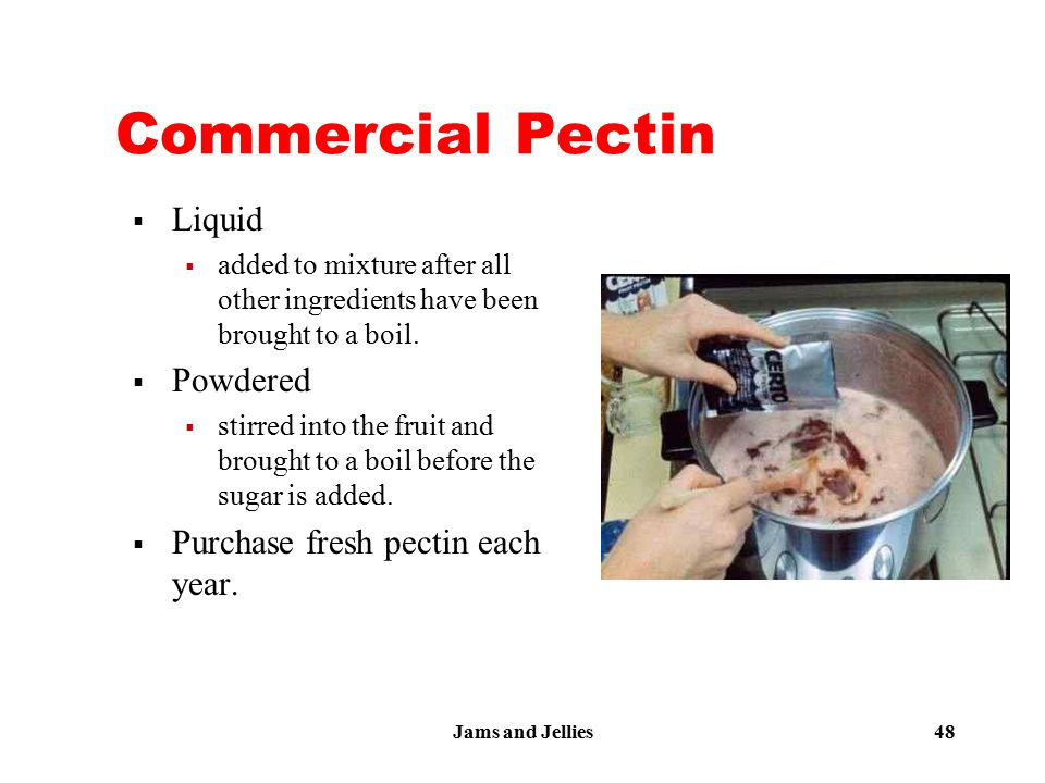 Jams and Jellies 48 Commercial Pectin  Liquid  added to mixture after all other ingredients have been brought to a boil.  Powdered  stirred into t