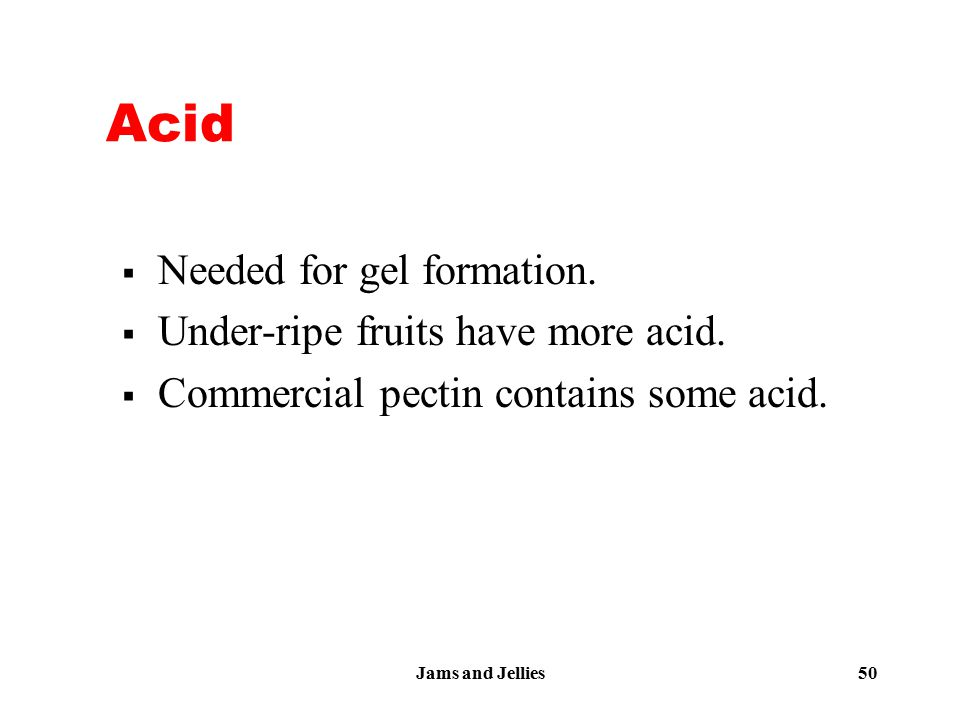 Jams and Jellies 50 Acid  Needed for gel formation.  Under-ripe fruits have more acid.  Commercial pectin contains some acid.