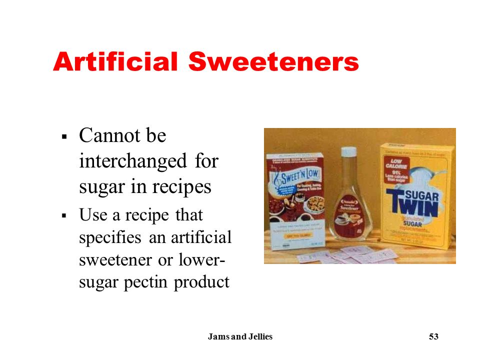 Jams and Jellies 53 Artificial Sweeteners  Cannot be interchanged for sugar in recipes  Use a recipe that specifies an artificial sweetener or lower
