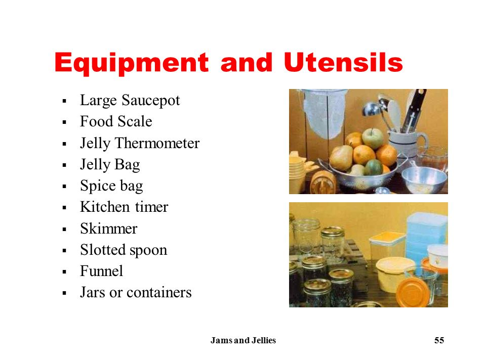 Jams and Jellies 55 Equipment and Utensils  Large Saucepot  Food Scale  Jelly Thermometer  Jelly Bag  Spice bag  Kitchen timer  Skimmer  Slott