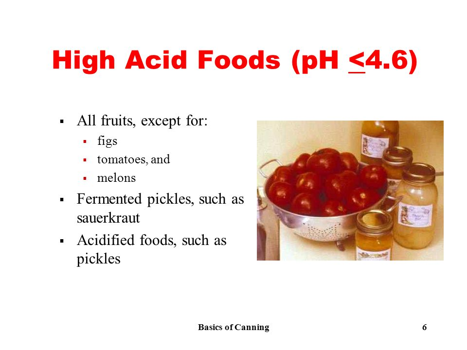 Basics of Canning 6 High Acid Foods (pH <4.6)  All fruits, except for:  figs  tomatoes, and  melons  Fermented pickles, such as sauerkraut  Acidified foods, such as pickles