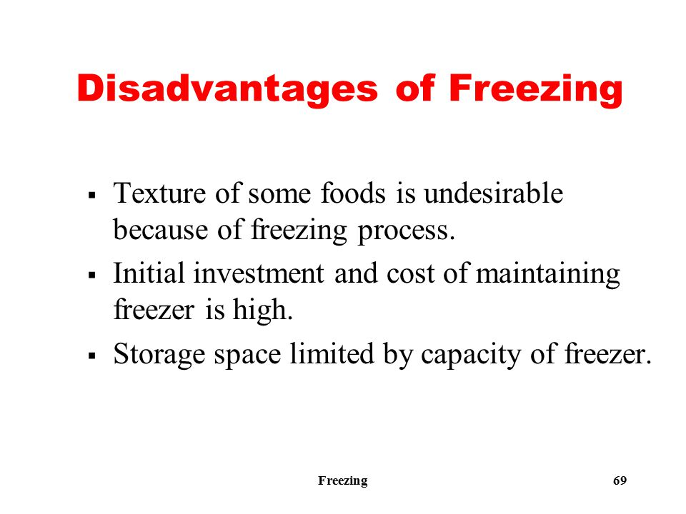 Freezing 69 Disadvantages of Freezing  Texture of some foods is undesirable because of freezing process.  Initial investment and cost of maintaining