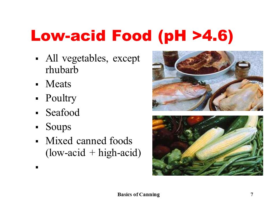 Basics of Canning 7 Low-acid Food (pH >4.6)  All vegetables, except rhubarb  Meats  Poultry  Seafood  Soups  Mixed canned foods (low-acid + high-acid) 