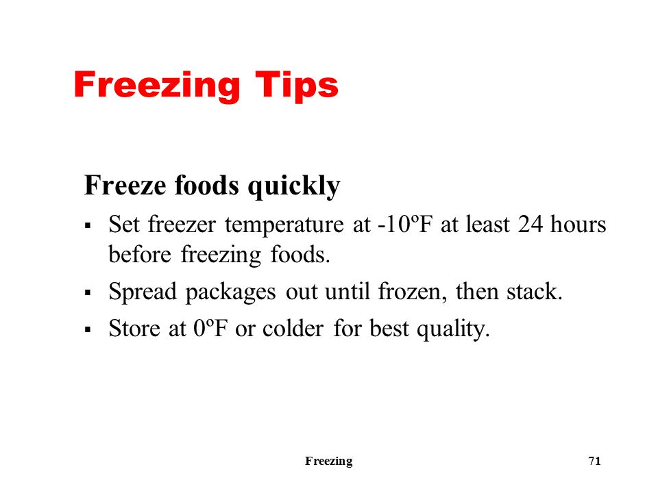 Freezing 71 Freezing Tips Freeze foods quickly  Set freezer temperature at -10ºF at least 24 hours before freezing foods.  Spread packages out until
