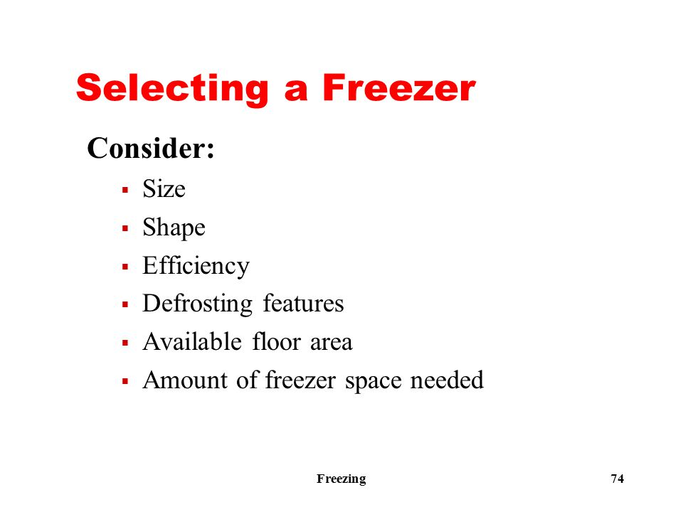 Freezing 74 Selecting a Freezer Consider:  Size  Shape  Efficiency  Defrosting features  Available floor area  Amount of freezer space needed