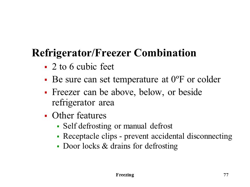 Freezing 77 Refrigerator/Freezer Combination  2 to 6 cubic feet  Be sure can set temperature at 0ºF or colder  Freezer can be above, below, or beside refrigerator area  Other features  Self defrosting or manual defrost  Receptacle clips - prevent accidental disconnecting  Door locks & drains for defrosting