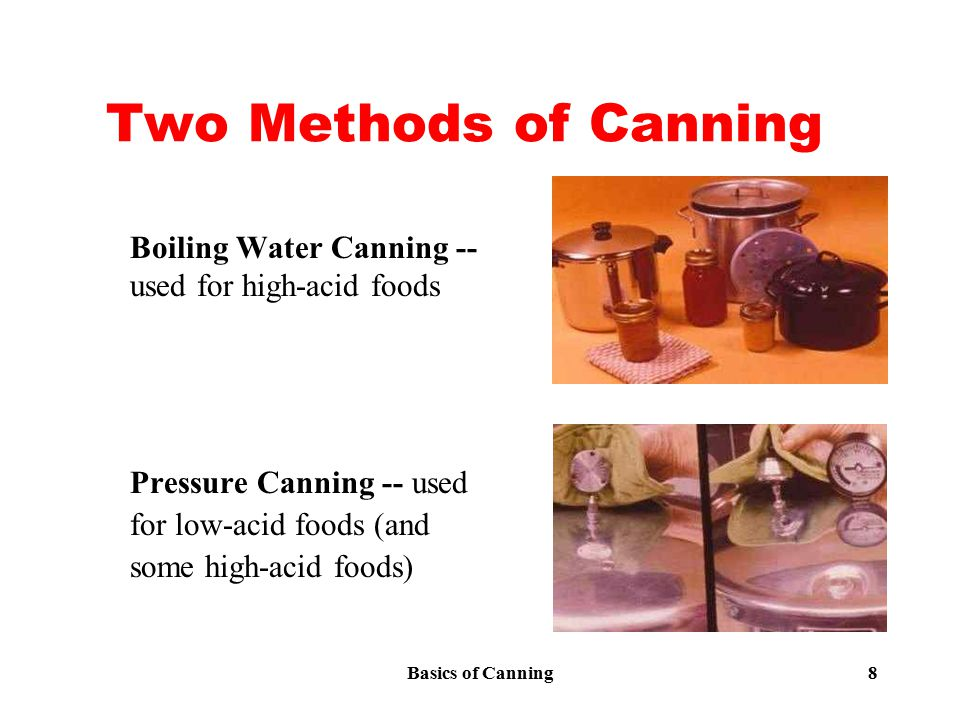 Basics of Canning 8 Two Methods of Canning Boiling Water Canning -- used for high-acid foods Pressure Canning -- used for low-acid foods (and some hig