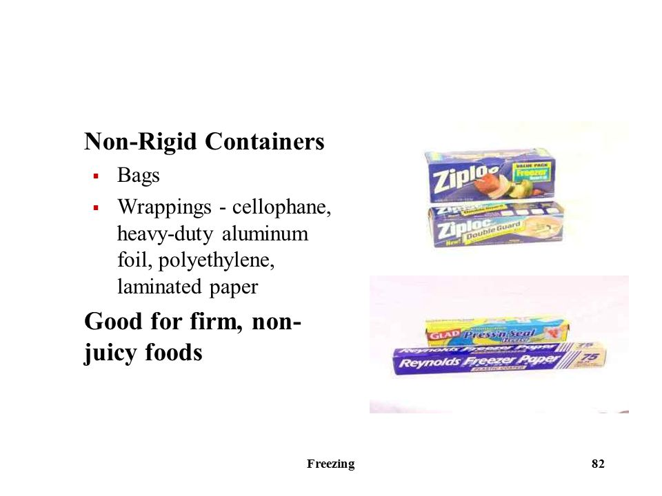 Freezing 82 Non-Rigid Containers  Bags  Wrappings - cellophane, heavy-duty aluminum foil, polyethylene, laminated paper Good for firm, non- juicy foods
