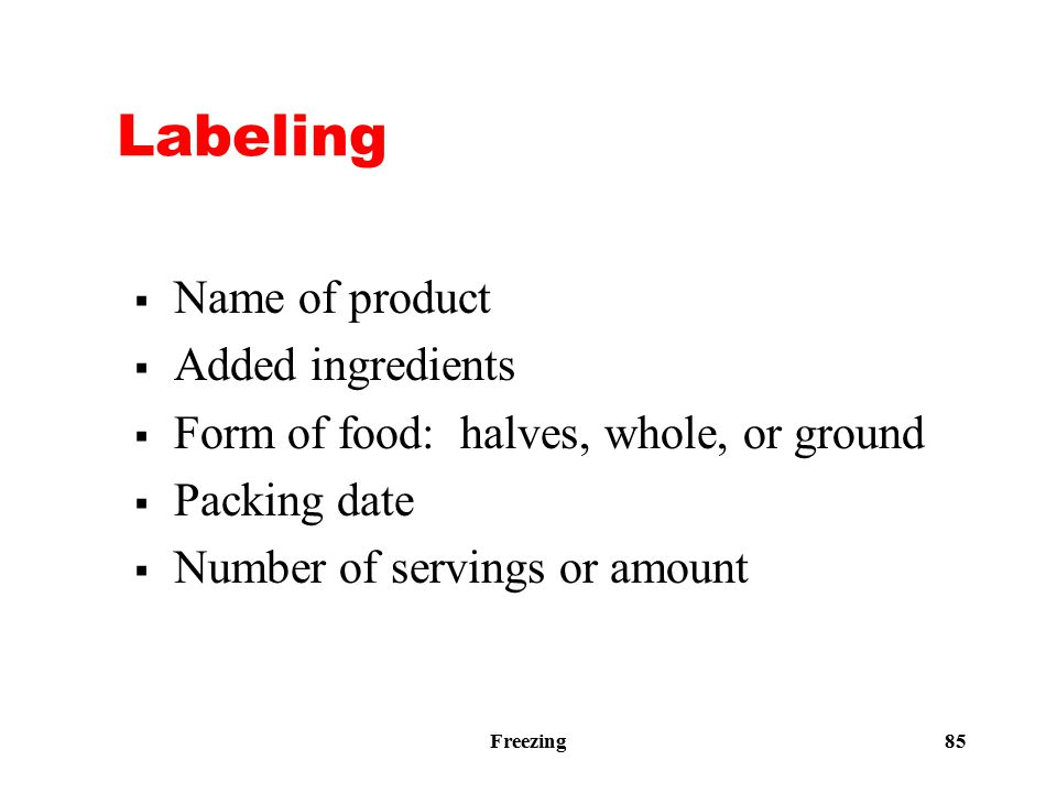 Freezing 85 Labeling  Name of product  Added ingredients  Form of food: halves, whole, or ground  Packing date  Number of servings or amount