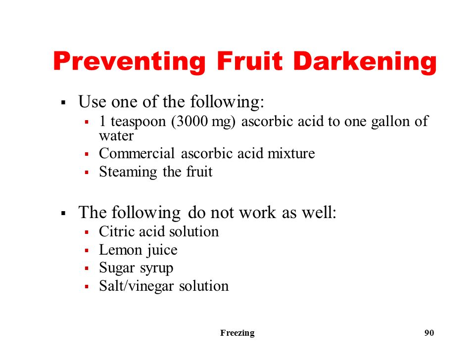 Freezing 90 Preventing Fruit Darkening  Use one of the following:  1 teaspoon (3000 mg) ascorbic acid to one gallon of water  Commercial ascorbic acid mixture  Steaming the fruit  The following do not work as well:  Citric acid solution  Lemon juice  Sugar syrup  Salt/vinegar solution