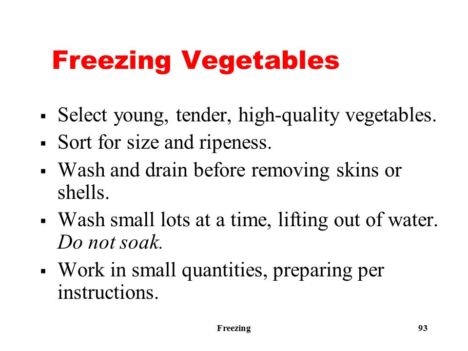 Freezing 93 Freezing Vegetables  Select young, tender, high-quality vegetables.  Sort for size and ripeness.  Wash and drain before removing skins