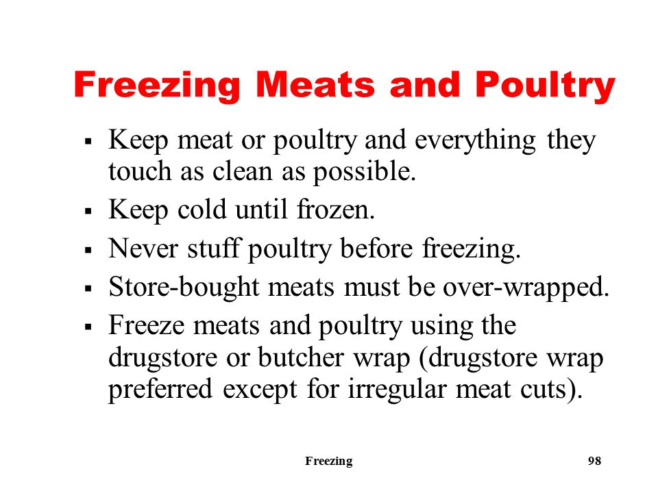 Freezing 98 Freezing Meats and Poultry  Keep meat or poultry and everything they touch as clean as possible.  Keep cold until frozen.  Never stuff