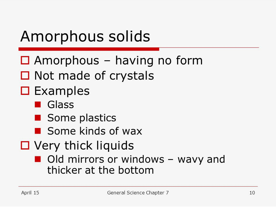 April 15General Science Chapter 710 Amorphous solids  Amorphous – having no form  Not made of crystals  Examples Glass Some plastics Some kinds of wax  Very thick liquids Old mirrors or windows – wavy and thicker at the bottom