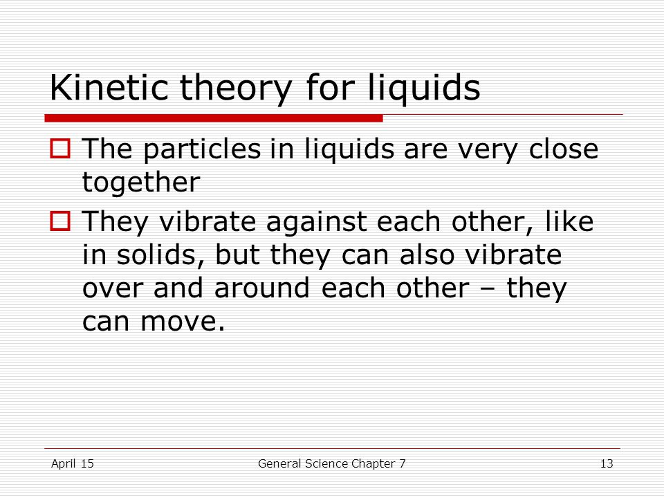April 15General Science Chapter 713 Kinetic theory for liquids  The particles in liquids are very close together  They vibrate against each other, like in solids, but they can also vibrate over and around each other – they can move.