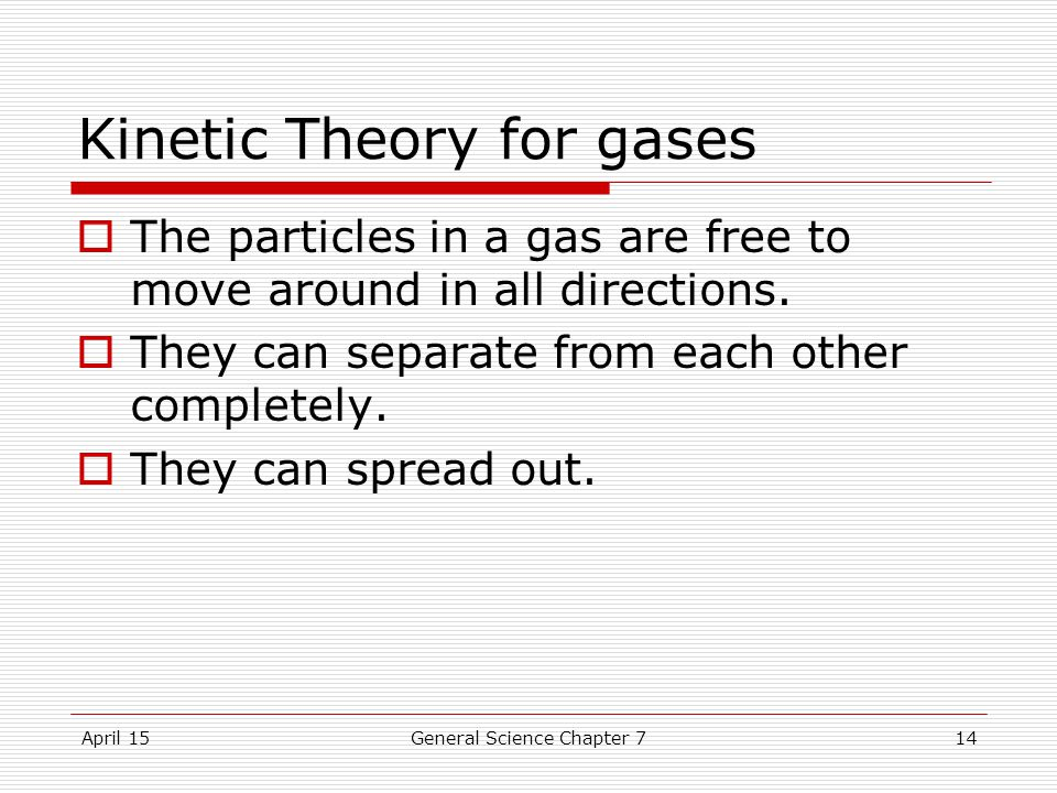April 15General Science Chapter 714 Kinetic Theory for gases  The particles in a gas are free to move around in all directions.