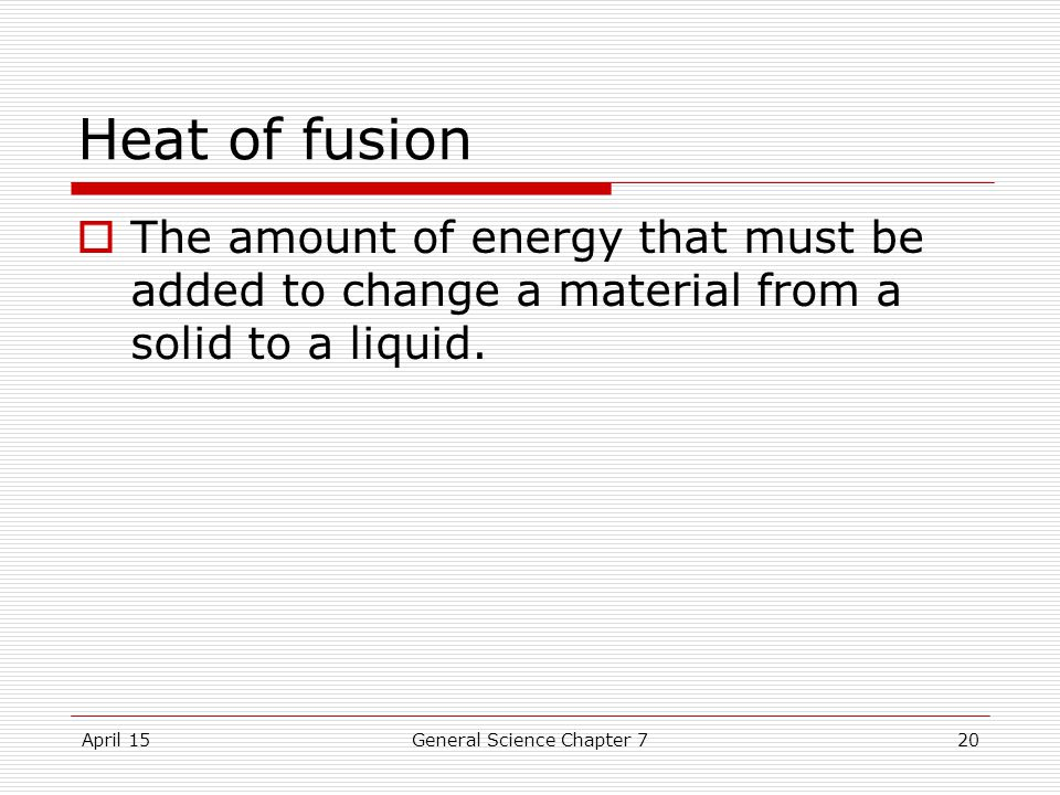 April 15General Science Chapter 720 Heat of fusion  The amount of energy that must be added to change a material from a solid to a liquid.
