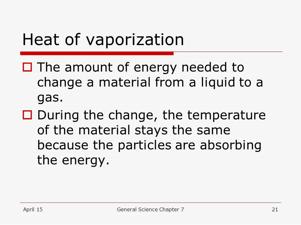 April 15General Science Chapter 721 Heat of vaporization  The amount of energy needed to change a material from a liquid to a gas.