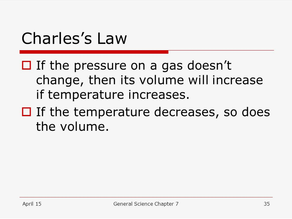 April 15General Science Chapter 735 Charles's Law  If the pressure on a gas doesn't change, then its volume will increase if temperature increases.