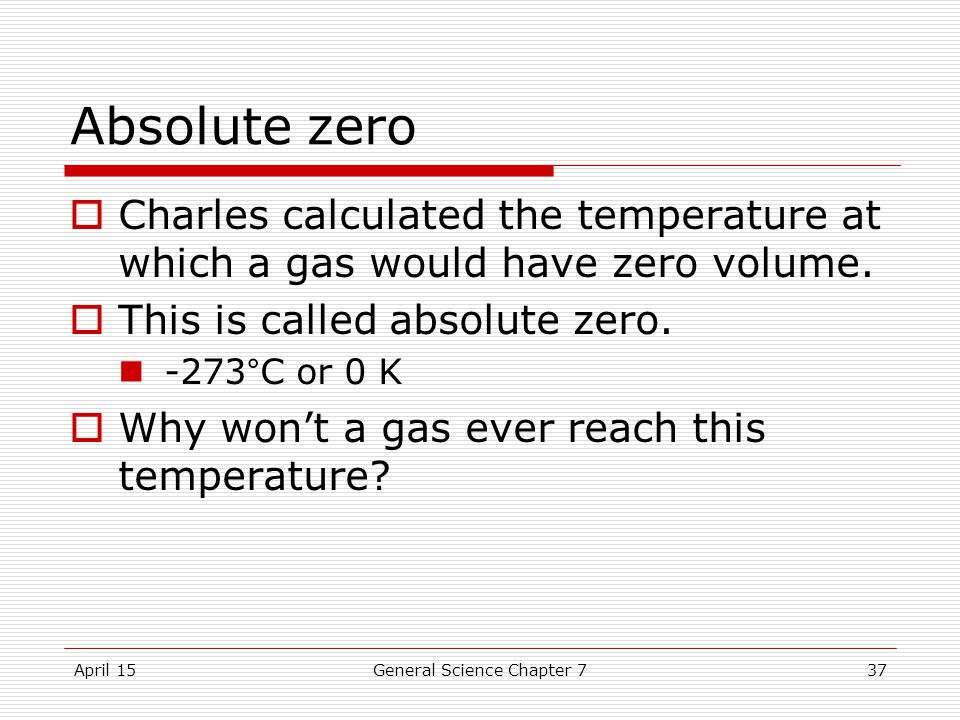 April 15General Science Chapter 737 Absolute zero  Charles calculated the temperature at which a gas would have zero volume.