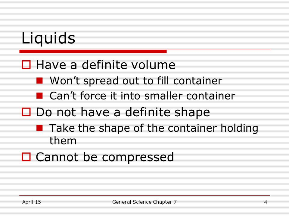 April 15General Science Chapter 74 Liquids  Have a definite volume Won't spread out to fill container Can't force it into smaller container  Do not have a definite shape Take the shape of the container holding them  Cannot be compressed