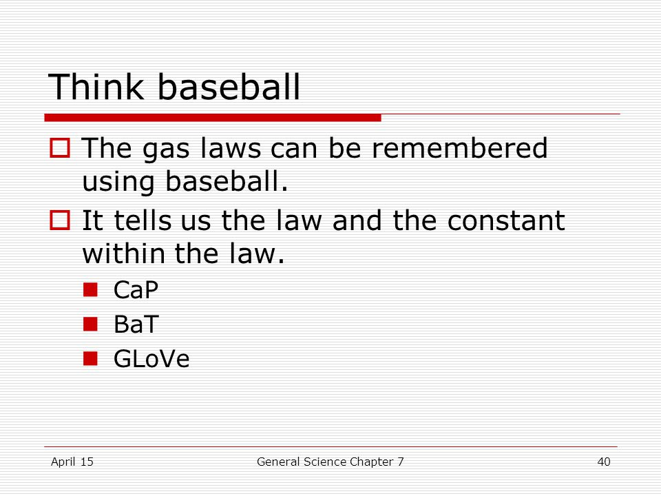 April 15General Science Chapter 740 Think baseball  The gas laws can be remembered using baseball.