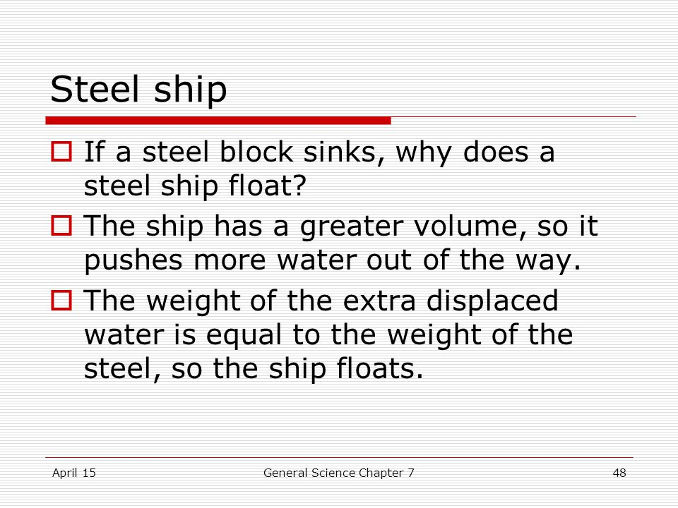 April 15General Science Chapter 748 Steel ship  If a steel block sinks, why does a steel ship float.