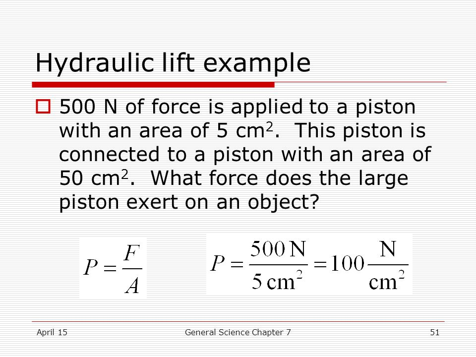 April 15General Science Chapter 751 Hydraulic lift example  500 N of force is applied to a piston with an area of 5 cm 2.
