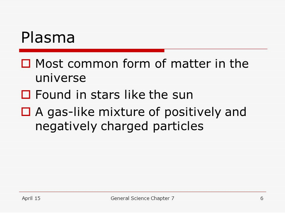 April 15General Science Chapter 76 Plasma  Most common form of matter in the universe  Found in stars like the sun  A gas-like mixture of positively and negatively charged particles