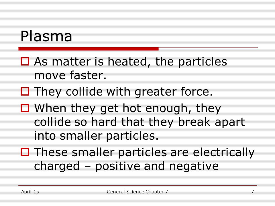 April 15General Science Chapter 77 Plasma  As matter is heated, the particles move faster.