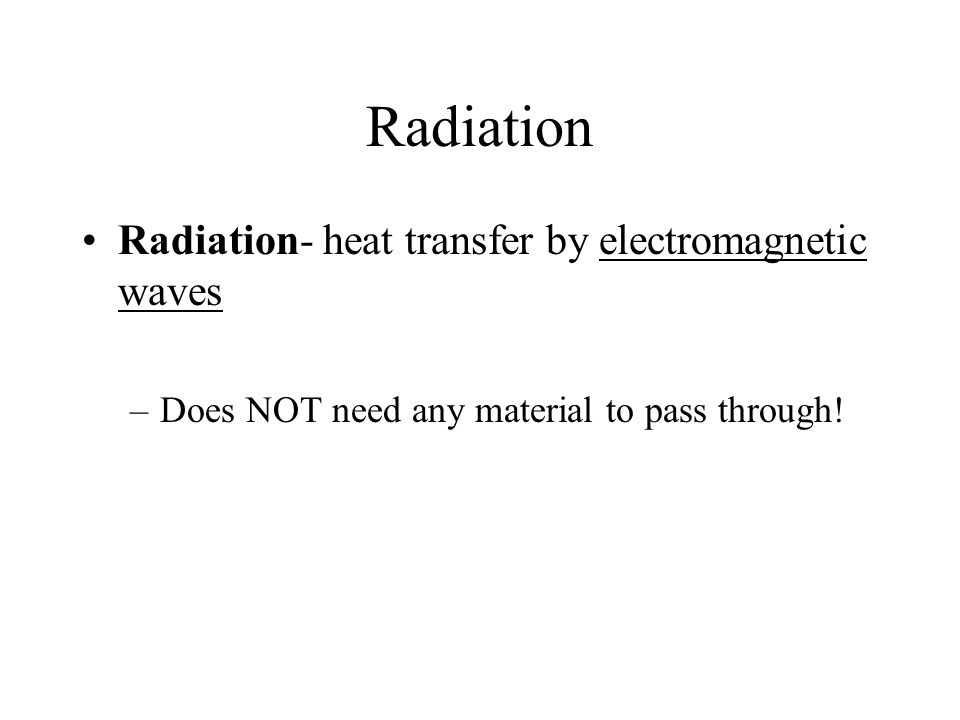 Radiation Radiation- heat transfer by electromagnetic waves –Does NOT need any material to pass through!