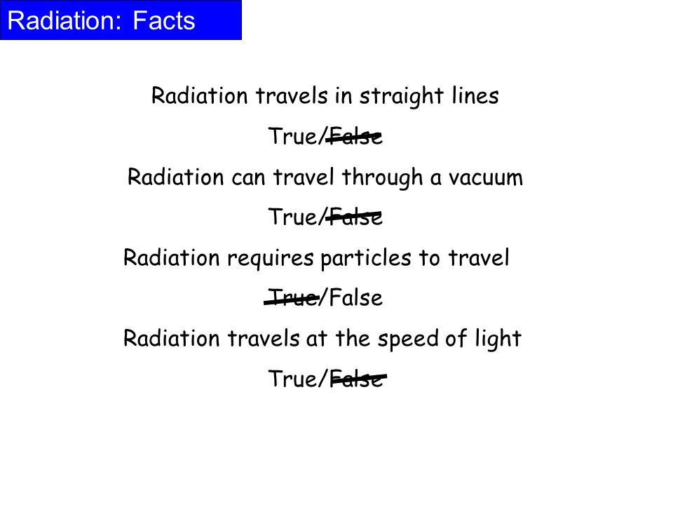 Radiation: Facts Radiation travels in straight lines True/False Radiation can travel through a vacuum True/False Radiation requires particles to trave