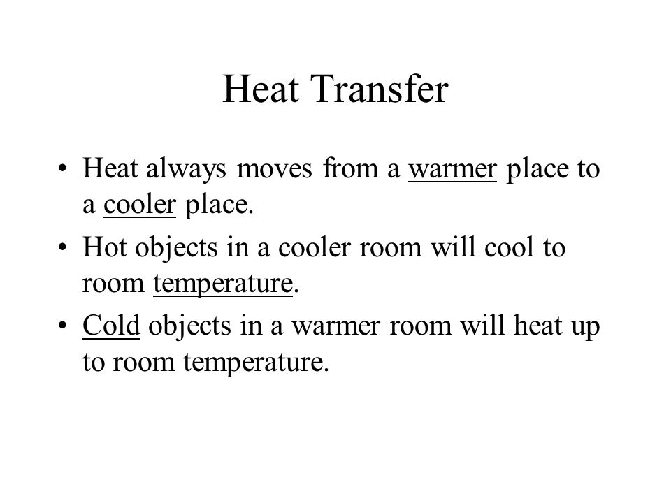 Heat Transfer Heat always moves from a warmer place to a cooler place. Hot objects in a cooler room will cool to room temperature. Cold objects in a w