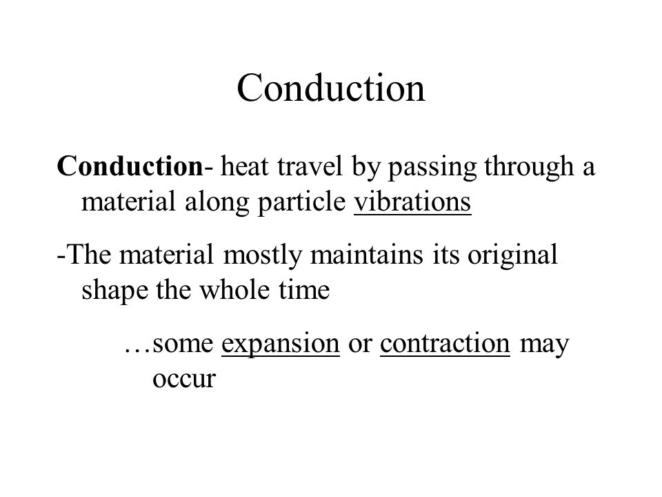 Conduction Conduction- heat travel by passing through a material along particle vibrations -The material mostly maintains its original shape the whole time …some expansion or contraction may occur