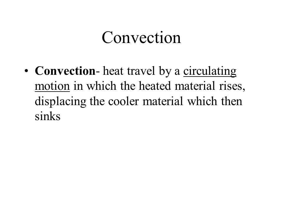 Convection Convection- heat travel by a circulating motion in which the heated material rises, displacing the cooler material which then sinks