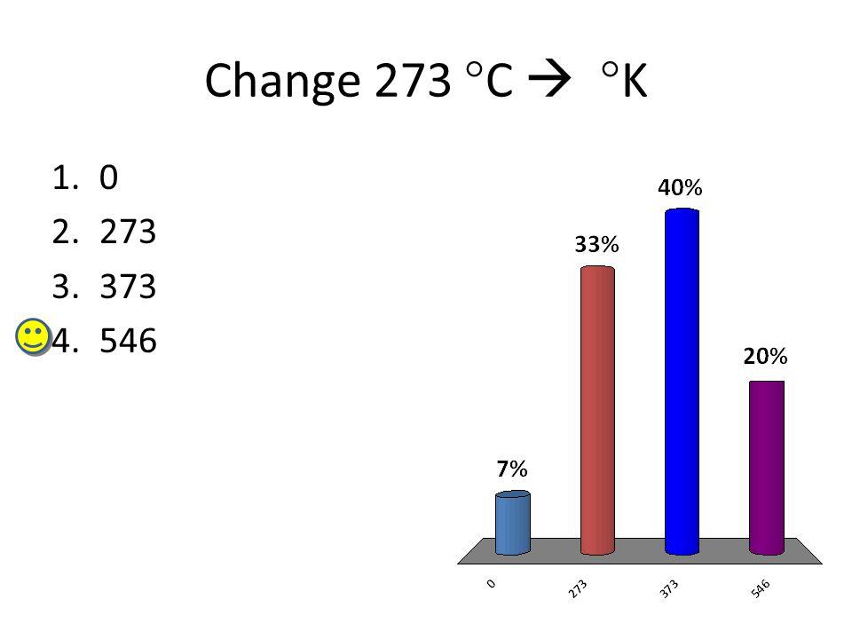 Change 273 °C  °K 1.0 2.273 3.373 4.546