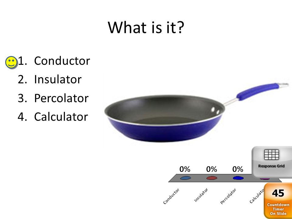 What is it 1.Conductor 2.Insulator 3.Percolator 4.Calculator Response Grid 45