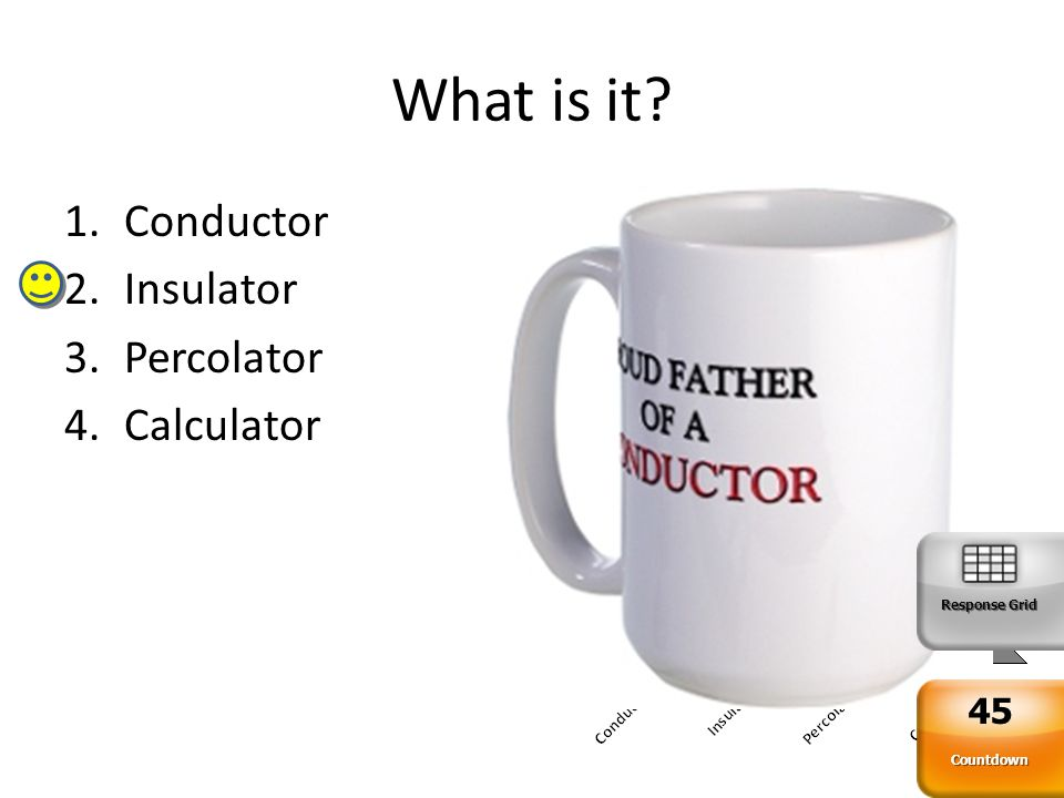 What is it 1.Conductor 2.Insulator 3.Percolator 4.Calculator Response Grid Countdown 45