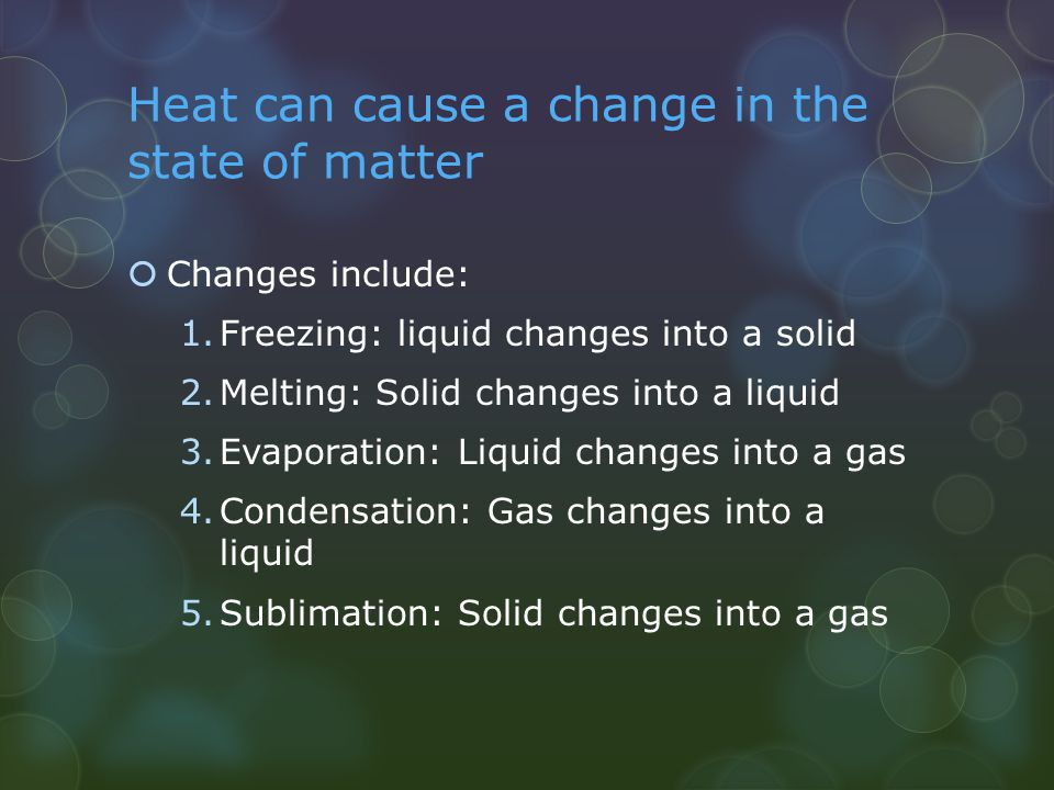 Heat can cause a change in the state of matter  Changes include: 1.Freezing: liquid changes into a solid 2.Melting: Solid changes into a liquid 3.Eva