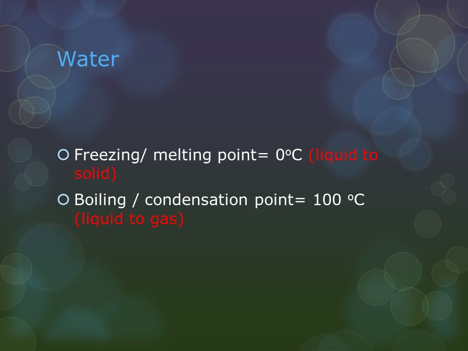 Water  Freezing/ melting point= 0 o C (liquid to solid)  Boiling / condensation point= 100 o C (liquid to gas)