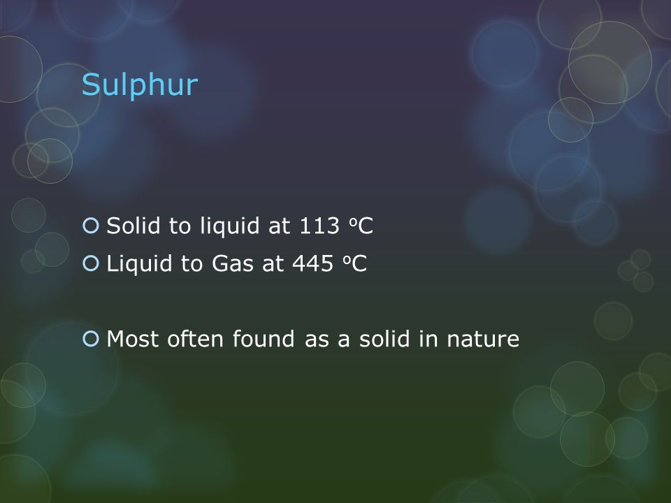 Sulphur  Solid to liquid at 113 o C  Liquid to Gas at 445 o C  Most often found as a solid in nature