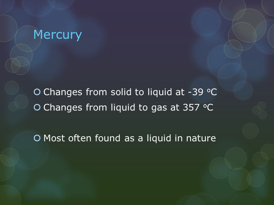 Mercury  Changes from solid to liquid at -39 o C  Changes from liquid to gas at 357 o C  Most often found as a liquid in nature