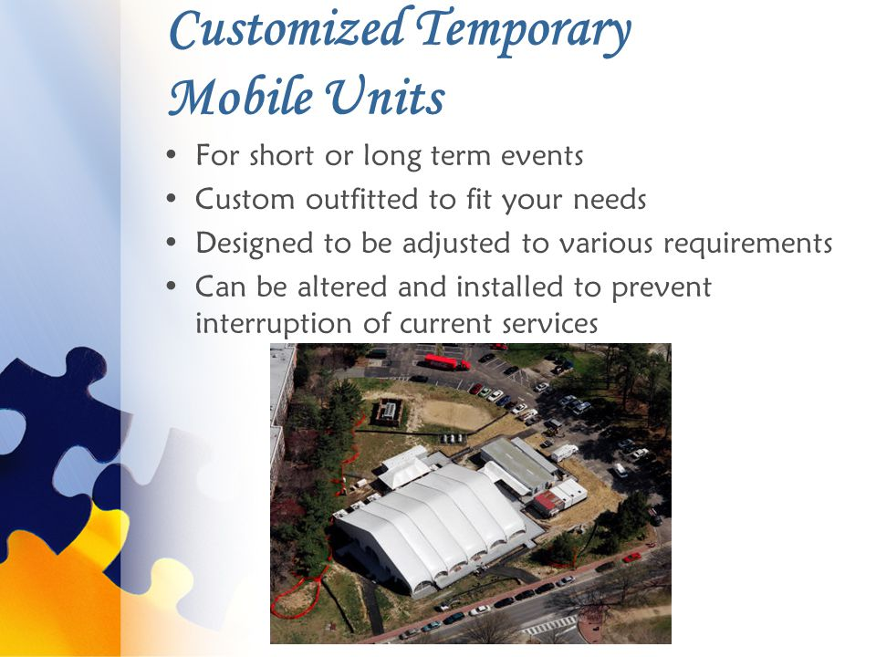 Customized Temporary Mobile Units For short or long term events Custom outfitted to fit your needs Designed to be adjusted to various requirements Can be altered and installed to prevent interruption of current services
