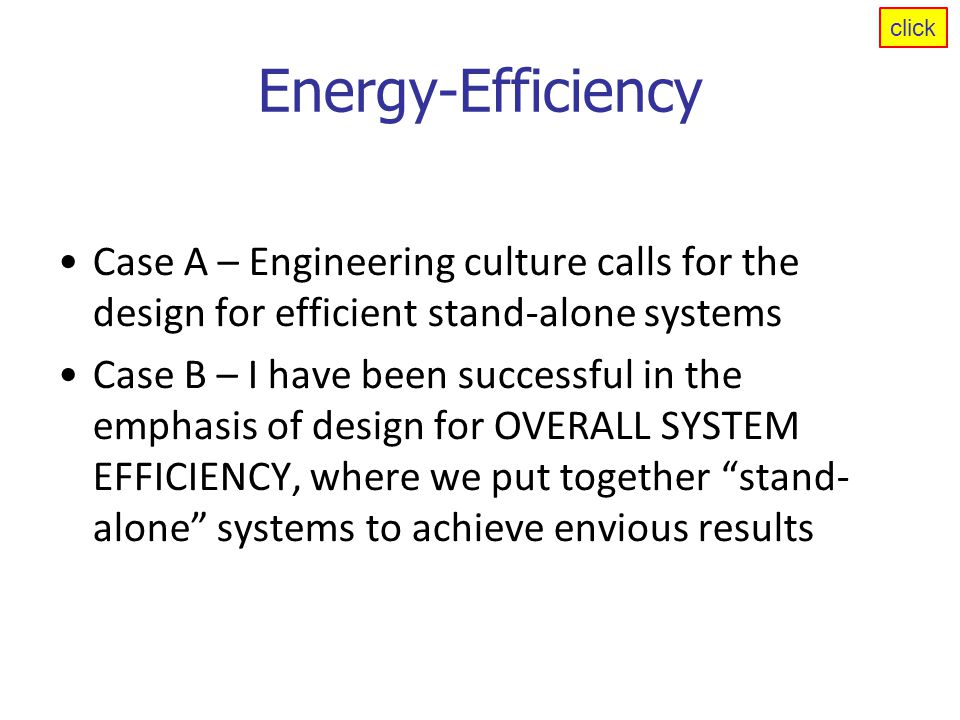 Energy-Efficiency Case A – Engineering culture calls for the design for efficient stand-alone systems Case B – I have been successful in the emphasis of design for OVERALL SYSTEM EFFICIENCY, where we put together stand- alone systems to achieve envious results click
