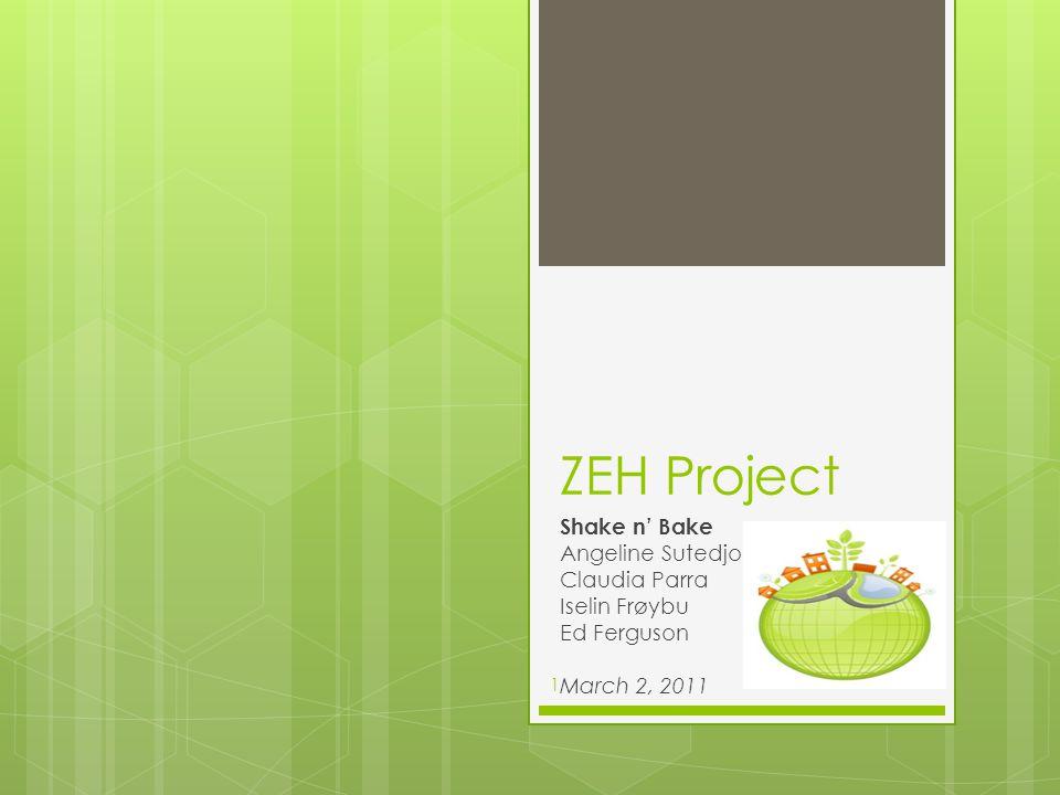ZEH Project Shake n' Bake Angeline Sutedjo Claudia Parra Iselin Frøybu Ed Ferguson March 2, 2011 1