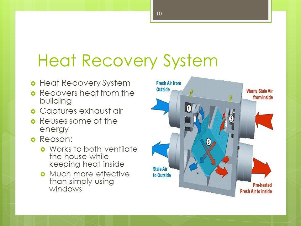 Heat Recovery System  Heat Recovery System  Recovers heat from the building  Captures exhaust air  Reuses some of the energy  Reason:  Works to both ventilate the house while keeping heat inside  Much more effective than simply using windows 10