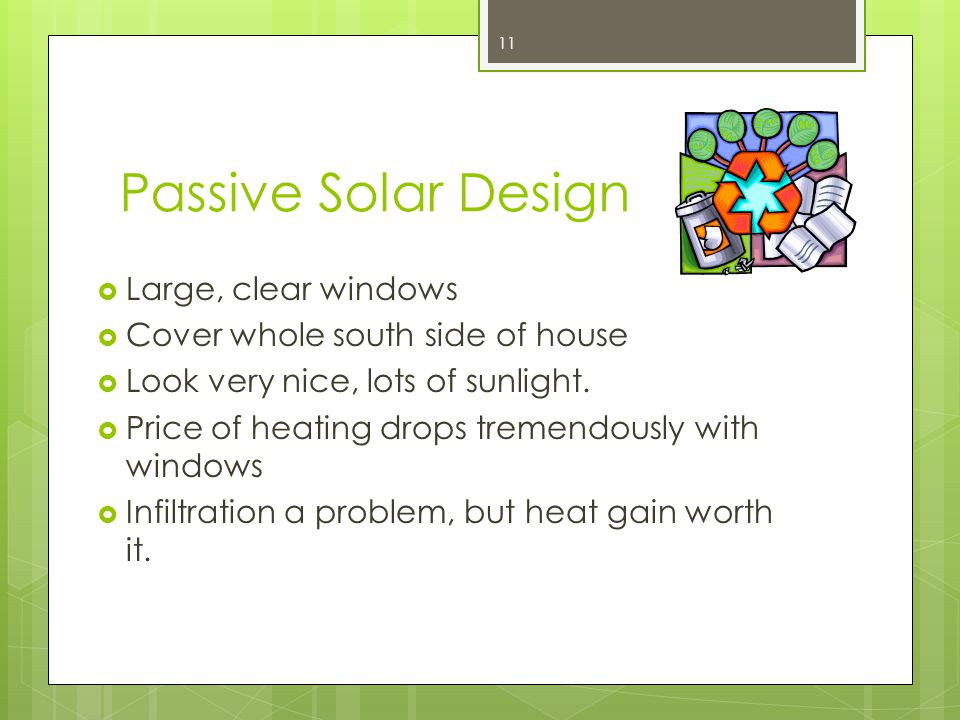 Passive Solar Design  Large, clear windows  Cover whole south side of house  Look very nice, lots of sunlight.
