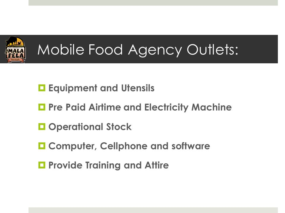 Mobile Food Agency Outlets:  Equipment and Utensils  Pre Paid Airtime and Electricity Machine  Operational Stock  Computer, Cellphone and software  Provide Training and Attire