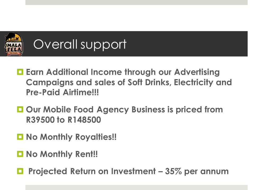 Overall support  Earn Additional Income through our Advertising Campaigns and sales of Soft Drinks, Electricity and Pre-Paid Airtime!!!  Our Mobile